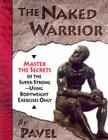 The Naked Warrior: Master the Secrets of the super-Strong--Using Bodyweight Exercises Only Cover Image