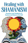 Healing with Shamanism: Practices and Traditions to Restore and Balance the Self Cover Image