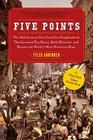Five Points: The 19th Century New York City Neighborhood that Invented Tap Dance, Stole Elections, and Became the World's Most Notorious Slum Cover Image