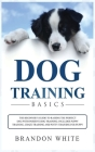 Dog Training Basics: The Beginner's Guide to Raising the Perfect Dog with Positive Dog Training. Includes Puppy Training, Crate Training an Cover Image