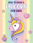 How To Draw A Unicorn For Kids: Learn To Draw - Easy Step By Step - Drawing Grid - Crafts and Games Cover Image