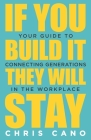 If You Build It They Will Stay: Your Guide To Connecting Generations In The Workplace Cover Image