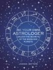 Be Your Own Astrologer: Unlock the secrets of the signs and planets Cover Image