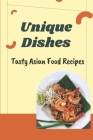 Unique Dishes: Tasty Asian Food Recipes: Start To Cook Cover Image