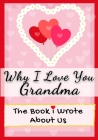 Why I Love You Grandma: The Book I Wrote About Us Perfect for Kids Valentine's Day Gift, Birthdays, Christmas, Anniversaries, Mother's Day or Cover Image