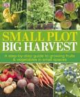 Small Plot, Big Harvest: A Step-by-Step Guide to Growing Fruits and Vegetables in Small Spaces Cover Image