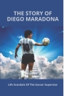 The Story Of Diego Maradona: Life Scandals Of The Soccer Superstar: Maradona Personal Life Cover Image