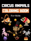 Circus Animals Coloring Book For Kids: Family Circus Colouring Book for Children - 30 Pages of Cute Animals Performing Tricks & Entertaining Kids & Pa Cover Image