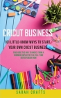 Cricut Business: 101 Little-Know Ways to Start Your Own Cricut Business Find Here The Way To Move From A Common Employed To A Full-Time Cover Image