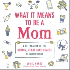 What It Means to Be a Mom: A Celebration of the Humor, Heart (and Chaos) of Motherhood Cover Image