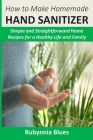 How to Make Homemade Hand Sanitizer: Simple and Straightforward Home Recipes for a Healthy Life and Family Cover Image