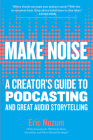 Make Noise: A Creator's Guide to Podcasting and Great Audio Storytelling Cover Image