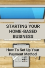 Starting Your Home-Based Business: How To Set Up Your Payment Method: Make Money Through Ecommerce Business Cover Image