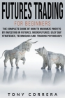 Futures Trading for Beginners: The Complete Guide of how to Maximize Profits by Investing in Futures, Microfutures. Easy day Strategies, Techniques a Cover Image