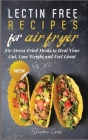 Lectin Free Recipes for Air Fryer: No-Stress Fried Meals to Heal Your Gut, Lose Weight and Feel Great Cover Image