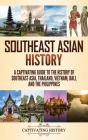 Southeast Asian History: A Captivating Guide to the History of Southeast Asia, Thailand, Vietnam, Bali, and the Philippines Cover Image