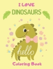 I LOVE DINOSAURS hello Coloring Book: Jumbo Dinosaur Coloring Books Great Gift for Boys, hidden pictures & Toddlers, Girls Ages 4-8 Cover Image