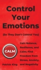 Control Your Emotions: Gain Balance, Resilience, and Calm; Find Freedom from Stress, Anxiety, and Negativity Cover Image