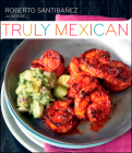 Truly Mexican: Essential Recipes and Techniques for Authentic Mexican Cooking Cover Image