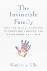 The Invincible Family: Why the Global Campaign to Crush Motherhood and Fatherhood Can't Win Cover Image