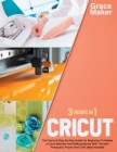 Cricut: Cricut: 3 Books in 1. The Practical Step By Step Guide For Beginners To Master a Cricut Machine And Making Money With Cover Image