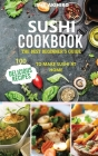 Sushi Cookbook: The best beginner's guide 100 delicious recipes to Make Sushi at Home Cover Image