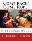 Come Rack! Come Rope!. By: Robert Hugh Benson: historical novel Cover Image