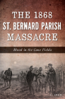 The 1868 St. Bernard Parish Massacre: Blood in the Cane Fields Cover Image
