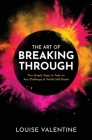 THE ART OF BREAKING THROUGH Five Simple Steps to Take on Any Challenge & Tackle Self-Doubt Cover Image