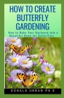 How to Create Butterfly Gardening: How to Make Your Backyard into a Beautiful Home for Butterflies . Cover Image