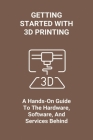 Getting Started With 3D Printing: A Hands-On Guide To The Hardware, Software, And Services Behind: When Was 3D Printing Invented Cover Image