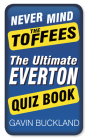 Never Mind the Toffees: The Ultimate Everton Quiz Book Cover Image