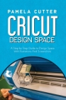Cricut Design Space: A Step by Step Guide to Design Space With Illustrations and Screenshots Cover Image