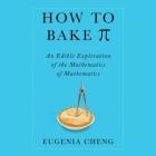 How to Bake Pi Lib/E: An Edible Exploration of the Mathematics of Mathematics Cover Image