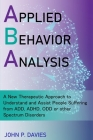 Applied Behavior Analysis: New Therapeutic Approach to Understand and Assist People Suffering from ADD, ADHD, ODD or other Spectrum Disorders Cover Image