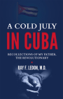 A Cold July in Cuba: Recollections of My Father, the Revolutionary Cover Image