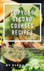 Copycat Second Courses Recipes: 55 Recipes of Tasty Second Courses, Quick and Easy to Prepare at Home Even if You are not a Gourmet Chef Cover Image