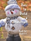 How to Build a Snowman - Book for Kids 1-3: Coloring guide, Activity Book for Toddlers, Learning New Words, Describing, Unique paper toys to create wi Cover Image