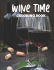Wine Time Coloring Book: Wine Lover's Coloring Book, Relaxing Coloring Pages With Wine Illustrations To Color Cover Image