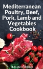 Mediterranean Poultry, Beef, Pork, Lamb and Vegetables Cookbook: Quick and easy recipes of the Mediterranean diet for your main courses of Poultry, Be Cover Image