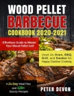 Wood Pellet Barbecue Cookbook 2020-2021: Effortless Guide to Master Your Wood Pellet Grill- Used As Oven, BBQ, Grill, and Smoker for Happy Outdoor Coo Cover Image
