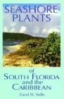 Seashore Plants of South Florida and the Caribbean: A Guide to Knowing and Growing Drought- And Salt-Tolerant Plants Cover Image