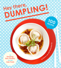 Hey There, Dumpling!: 100 Recipes for Dumplings, Buns, Noodles, and Other Asian Treats Cover Image