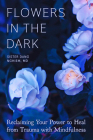 Flowers in the Dark: Reclaiming Your Power to Heal from Trauma with Mindfulness Cover Image