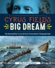 Cyrus Field's Big Dream: The Daring Effort to Lay the First Transatlantic Telegraph Cable Cover Image