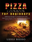 Pizza Cookbook For Beginners: Definitive Guide To Professional and Delicious Simple Pizza Recipes For Healthier Eating Without Skimping On Flavor Cover Image