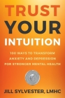 Trust Your Intuition: 100 Ways to Transform Anxiety and Depression for Stronger Mental Health Cover Image