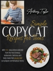 Simple Copycat Recipes For Teens: With 200 + Easy Dishes Selected From The Most Famous Restaurants. Delicious And Tasty Meals That Young Chef Can Prep Cover Image