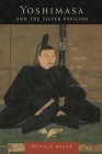 Yoshimasa and the Silver Pavilion: The Creation of the Soul of Japan (Asia Perspectives: History) Cover Image