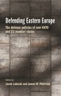 Defending Eastern Europe: The Defense Policies of New NATO and Eu Member States Cover Image
